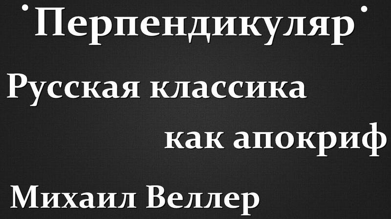 Русская классика как апокриф - Михаил Веллер (Перпендикуляр)