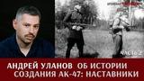 Андрей Уланов об истории создания АК-47. Наставники