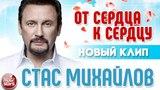 СТАС МИХАЙЛОВ ★ ОТ СЕРДЦА К СЕРДЦУ ★ НОВЫЙ КЛИП 2018 ★