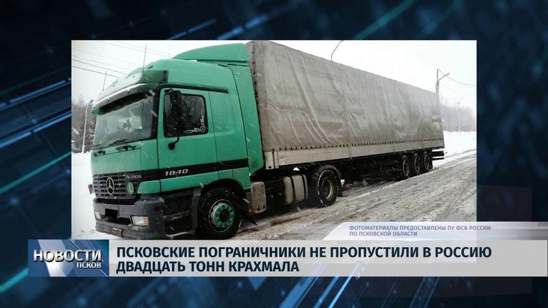 Новости Псков 18 01 2019 Псковские пограничники не пропустили в Россию двадцать тонн крахмала