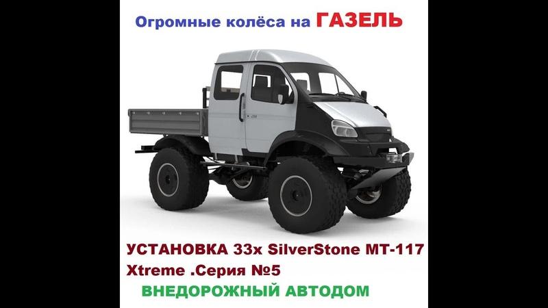 Внедорожный АВТОДОМ из ГАЗЕЛИ 4х4 .КОЛЁСА. УСТАНОВКА 33х SilverStone MT-117 Xtreme .Серия №5
