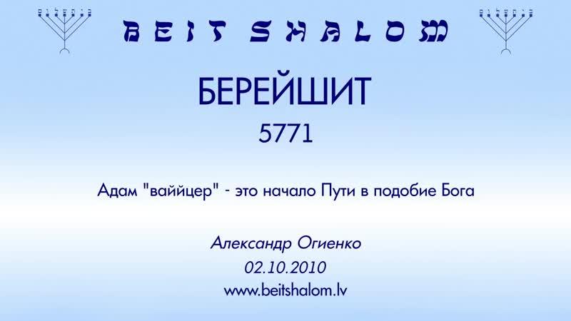 «БРЕЙШИТ» 5771 «Адам 'ваййцер' — это начало Пути в подобие Бога» А.Огиенко (02.10.2010)