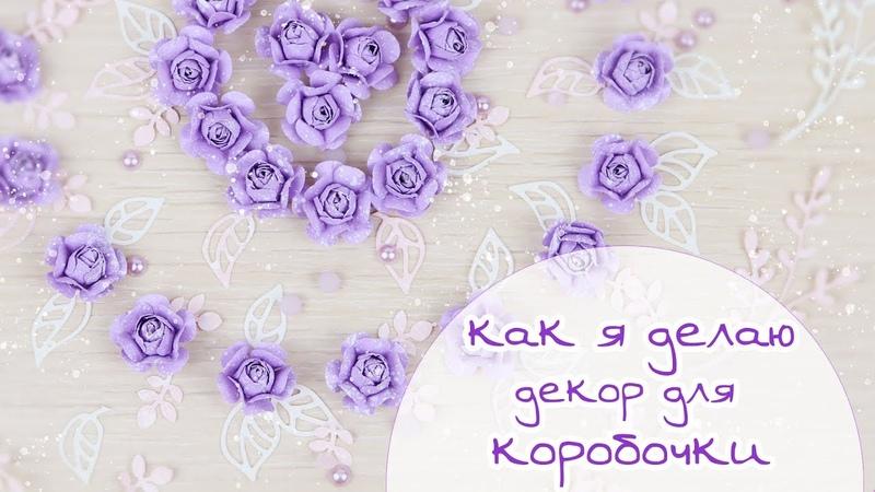 ЗАКУЛИСЬЕ (2) КАК Я ДЕЛАЮ ДЕКОР ДЛЯ КОРОБОЧКИ (цветочки, вырубка) основа Скрапбукинг