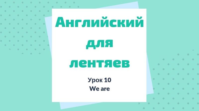 Урок 10. We are. Английский для лентяев.