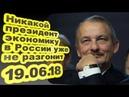Сергей Алексашенко - Никакой президент экономику в России уже не разгонит 19.06.18