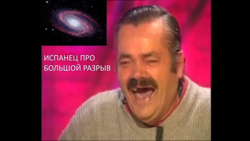 Испанец хохотун про Большой Разрыв Космологическая гипотеза