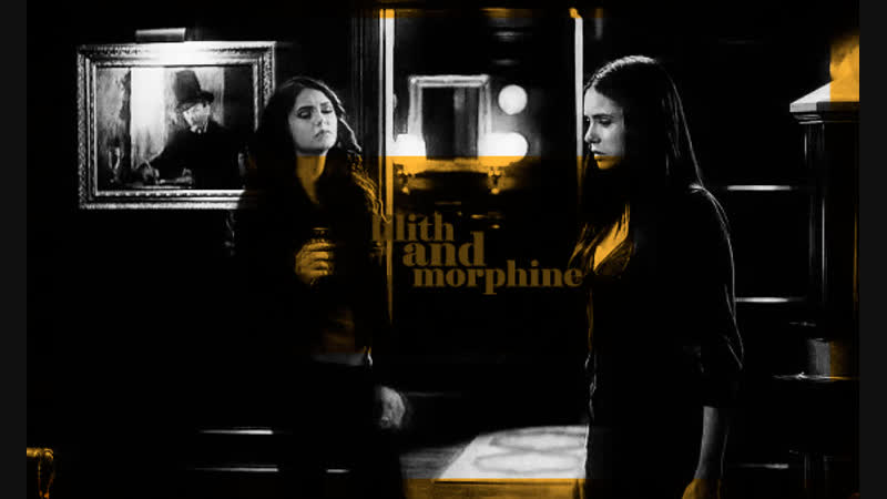 Katherine and elena? oh, no. lilith and morphine.