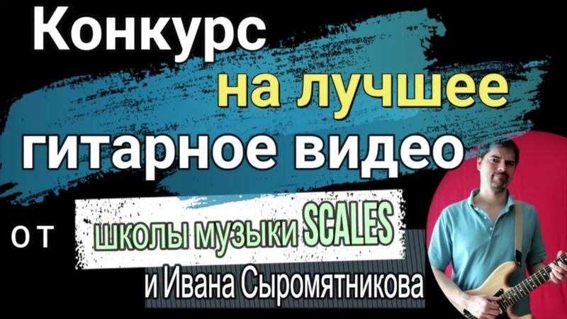 Конкурс на лучшее гитарное видео от школы музыки Scales и Ивана Сыромятникова