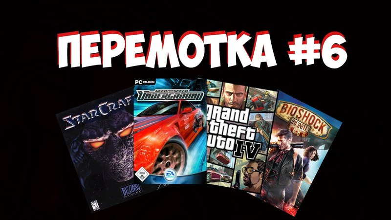 ПЕРЕМОТКА 6. STARCRAFT, NEED FOR SPEED: UNDERGROUND, GTA IV, BIOSHOCK: INFINITE.