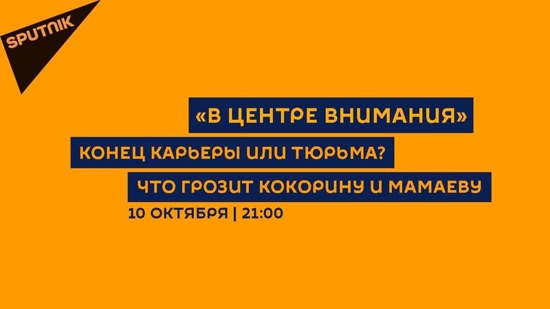 В центре внимания 10.10.18 Конец карьеры или тюрьма Что грозит Кокорину и Мамаеву
