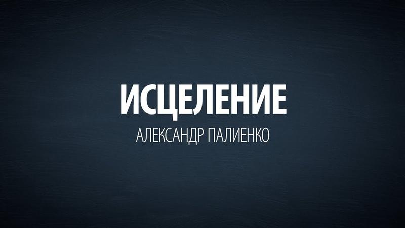 Исцеление. Александр Палиенко.