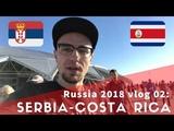 Russia World Cup 2018 vlog 03 Serbia - Costa Rica football match in Samara!