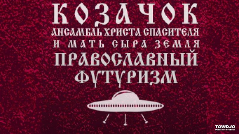КозачоК - Православный футуризм АНСАМБЛЬ ХРИСТА СПАСИТЕЛЯ И МАТЬ СЫРА ЗЕМЛЯ (HASTUR NM PROD)