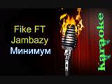 Fike FT и Jambazy - Минимум ( караоке )
