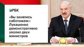 Вы занялись саботажем Лукашенко демонстративно уволил двух министров