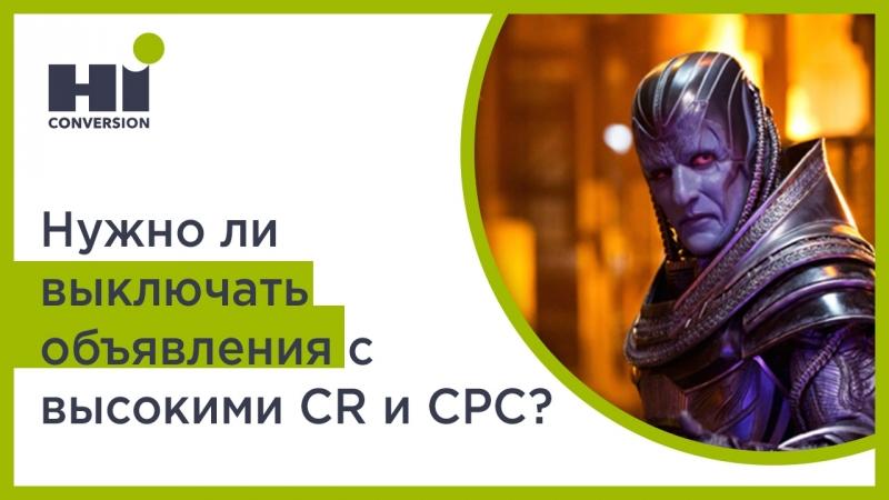 Нужно ли выключать объявления с высокими CR и CPC? | HiConversion