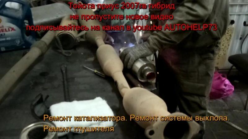 ТОЙОТА ПРИУС 2007 г.в.ГИБРИД. РЕМОНТ КАТАЛИЗАТОРА.УСТАНОВКА ПЛАМЕГАСИТЕЛЯремонткатализаторатойотаприусгибридремонтглушителя