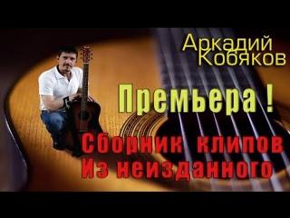 Премьера! Аркадий Кобяков  Сборник видеоклипов из неизданных песен  Экслюзив!