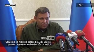 Создание на Украине автокефальной церкви приведет к религиозной войне – Захарченко