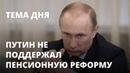 Путин не поддержал пенсионную реформу. Тема дня