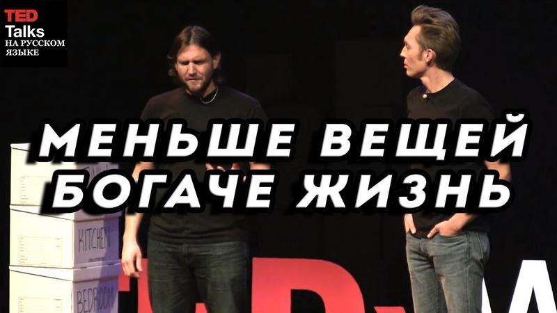 МЕНЬШЕ ВЕЩЕЙ — БОГАЧЕ ЖИЗНЬ - The Minimalists - TED на русском