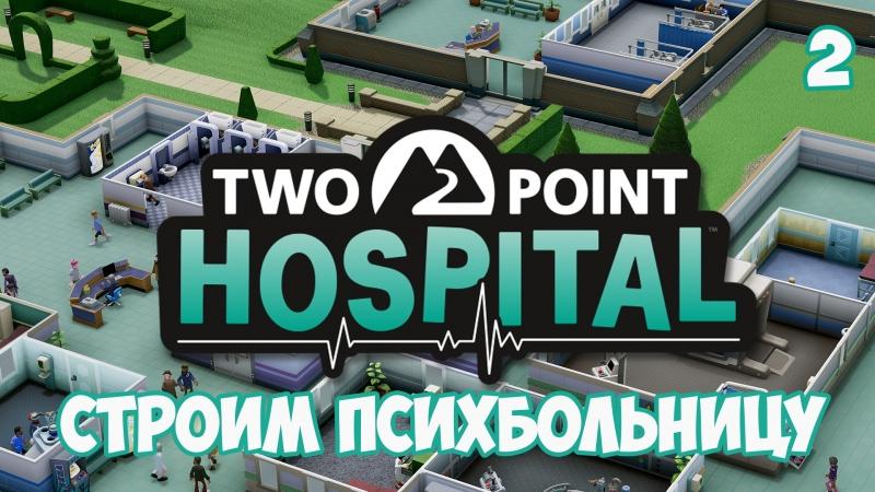 СТРОИМ ПСИХБОЛЬНИЦУ ⏺ 2 Летсплей прохождение Two Point Hospital
