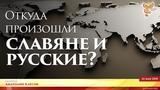 Анатолий Клёсов. Откуда произошли славяне и русские Часть 1