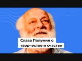 Слава Полунин о творчестве и счастье