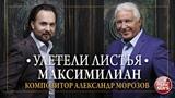УЛЕТЕЛИ ЛИСТЬЯ МАКСИМИЛИАН КОМПОЗИТОР АЛЕКСАНДР МОРОЗОВ