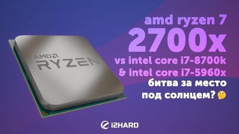 Тест AMD Ryzen 7 2700X vs Intel Core i7-8700K 5Ghz, Intel Core i7-5960X: битва за место под солнцем