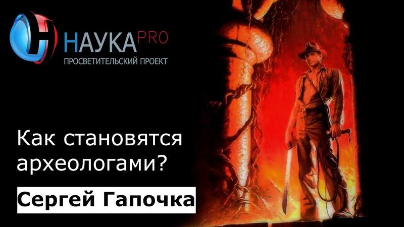 Сергей Гапочка - Как становятся археологами?
