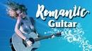 Romantic Guitar: Hòa Tấu Guitar Không Lời Tình Khúc Quốc Tế Bất Hủ, Quá Hay!
