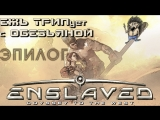 Enslaved Odyssey to the West ЭПИЛОГ РУС.ЗВУК ЕЖЪ ТРИПует с ОБЕЗЬЯНОЙ