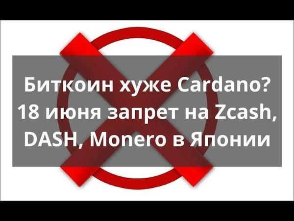 Биткоин хуже Cardano 18 июня запрет на Zcash DASH Monero в Японии