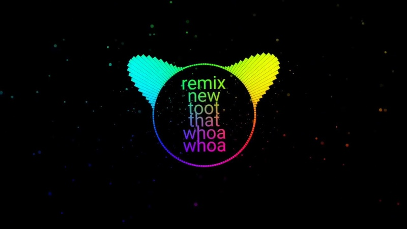 Remix toot that whoa whoa new