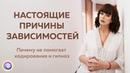 НАСТОЯЩИЕ ПРИЧИНЫ ЗАВИСИМОСТЕЙ. Почему не помогает кодирование и гипноз – Арина Снежинская