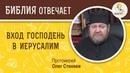 Вербное воскресенье, Вход Господень в Иерусалим. Что означает праздник Протоиерей Олег Стеняев.
