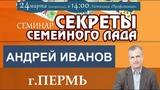 Андрей Иванов. СЕКРЕТЫ СЕМЕЙНОГО ЛАДА (г.Пермь 24.03.19г.)