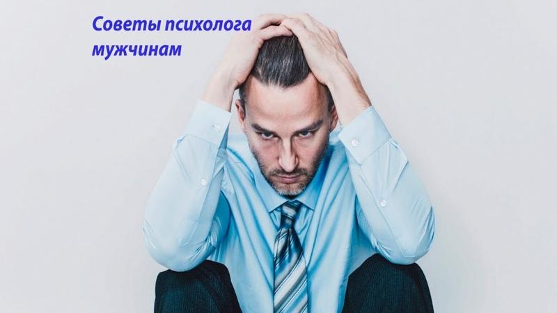 СОВЕТЫ ПСИХОЛОГА МУЖЧИНАМ! Какие советы мужчинам от практикующего психотехнолога можно получить