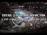 Титан 2-0 Транслогистик высшая ЛВЛ 2 тур Весна 2019