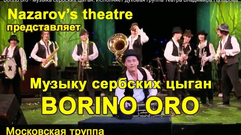 Borino oro - музыка сербских цыган. Исполняет духовая группа Театра Владимира Назарова