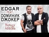EDGAR и ДОМИНИК ДЖОКЕР - Украду любовь