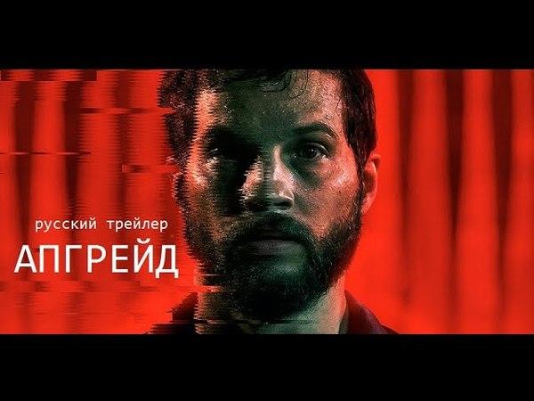 Апгрейд (Upgrade) Trailer 2018 Перевод и озвучка КИНА БУДЕТ