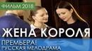 ФИЛЬМ 2018 ПОРАЗИЛ КРАСОТОЙ - Жена короля / Русские мелодрамы 2018 новинки, российское кино HD 1080P