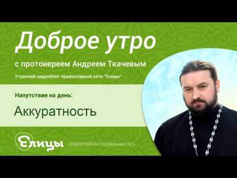 Аккуратность. Протоиерей Андрей Ткачев. Экология духа и тела. О чистоте, точности, пунктуальности.
