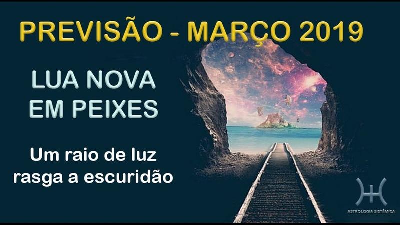 PREVISÃO - MARÇO 2019 LUA NOVA EM PEIXES - UM RAIO DE LUZ RASGA A ESCURIDÃO