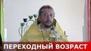 Переходный возраст. Священник Игорь Сильченков