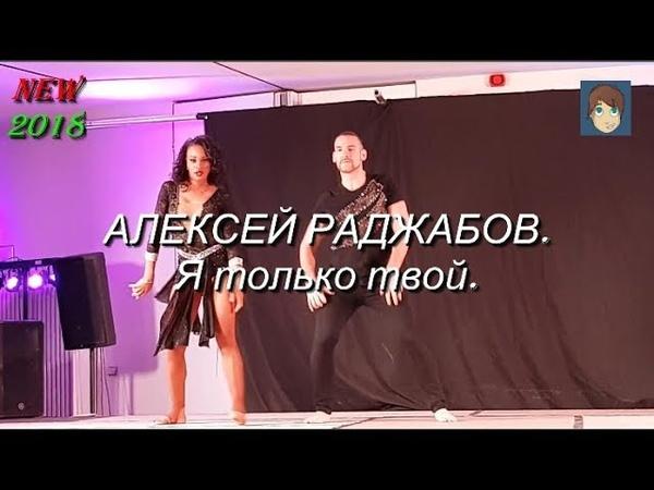 Я только твой - АЛЕКСЕЙ РАДЖАБОВ. Танцуют Isabelle Felicien. NEW 2018.