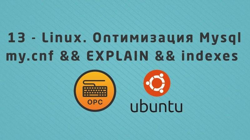 13 - Linux и Mysql config EXPLAIN indexes