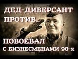 Дед-диверсант Как ветеран ВОВ с бизнесменами воевал